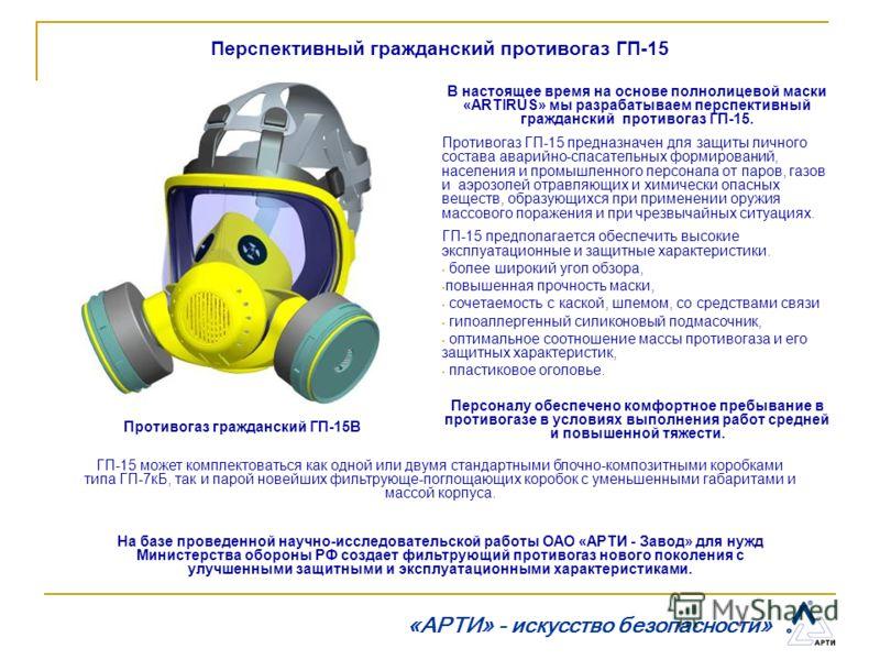 Перспективный гражданский противогаз ГП-15 В настоящее время на основе полнолицевой маски «ARTIRUS» мы разрабатываем перспективный гражданский противогаз ГП-15. Противогаз ГП-15 предназначен для защиты личного состава аварийно-спасательных формирован