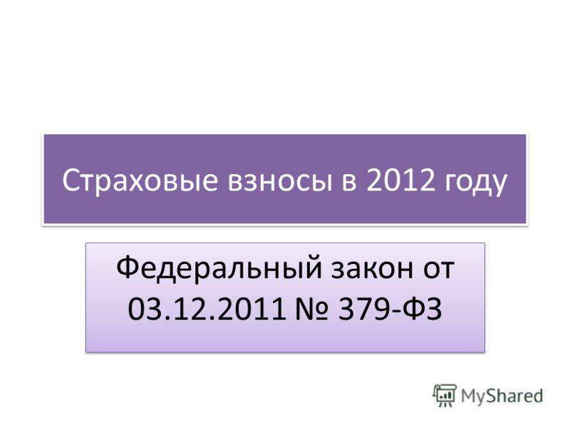Страховые взносы в 2012 году Федеральный закон от 03.12.2011 379-ФЗ