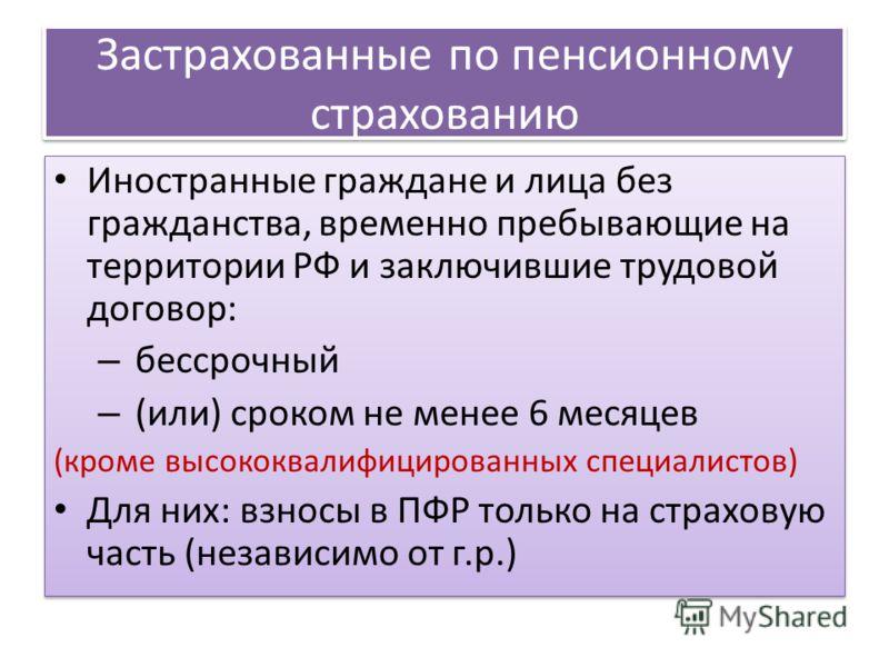 Застрахованные по пенсионному страхованию Иностранные граждане и лица без гражданства, временно пребывающие на территории РФ и заключившие трудовой договор: – бессрочный – (или) сроком не менее 6 месяцев (кроме высококвалифицированных специалистов) Д