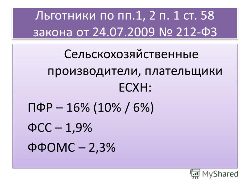 Льготники по пп.1, 2 п. 1 ст. 58 закона от 24.07.2009 212-ФЗ Сельскохозяйственные производители, плательщики ЕСХН: ПФР – 16% (10% / 6%) ФСС – 1,9% ФФОМС – 2,3% Сельскохозяйственные производители, плательщики ЕСХН: ПФР – 16% (10% / 6%) ФСС – 1,9% ФФОМ