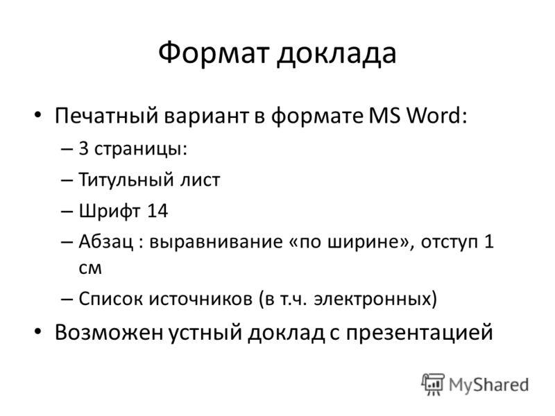 Формат доклада Печатный вариант в формате MS Word: – 3 страницы: – Титульный лист – Шрифт 14 – Абзац : выравнивание «по ширине», отступ 1 см – Список источников (в т.ч. электронных) Возможен устный доклад с презентацией