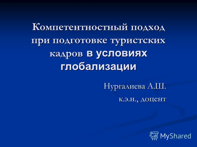 Компетентностный подход при подготовке туристских кадров в условиях глобализации Нургалиева А.Ш. к.э.н., доцент