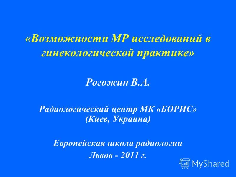«Возможности МР исследований в гинекологической практике» Рогожин В.А. Радиологический центр МК «БОРИС» (Киев, Украина) Европейская школа радиологии Львов - 2011 г.