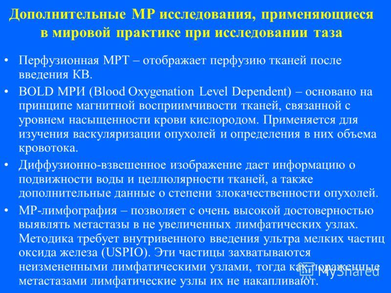 Дополнительные МР исследования, применяющиеся в мировой практике при исследовании таза Перфузионная МРТ – отображает перфузию тканей после введения КВ. BOLD МРИ (Blood Oxygenation Level Dependent) – основано на принципе магнитной восприимчивости ткан
