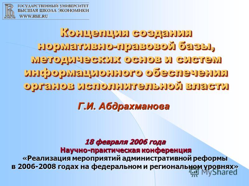 WWW.HSE.RUWWW.HSE.RU Концепция создания нормативно-правовой базы, методических основ и систем информационного обеспечения органов исполнительной власти Г.И. Абдрахманова 18 февраля 2006 года Научно-практическая конференция «Реализация мероприятий адм