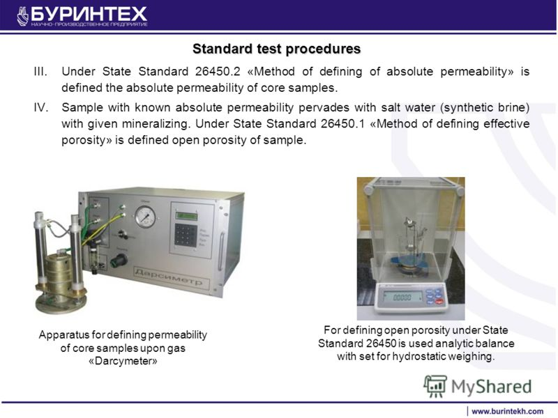 Standard test procedures III.Under State Standard 26450.2 «Method of defining of absolute permeability» is defined the absolute permeability of core samples. IV.Sample with known absolute permeability pervades with salt water (synthetic brine) with g