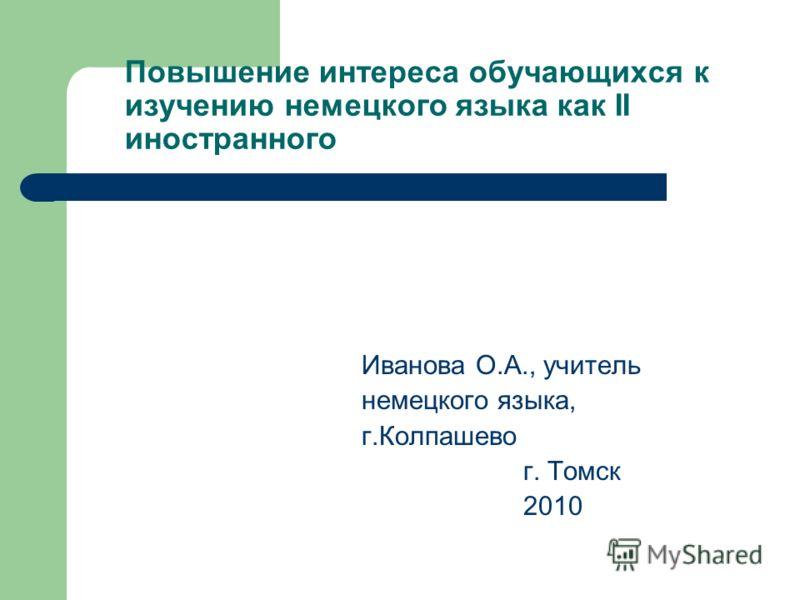 Повышение интереса обучающихся к изучению немецкого языка как II иностранного Иванова О.А., учитель немецкого языка, г.Колпашево г. Томск 2010