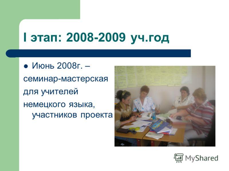 I этап: 2008-2009 уч.год Июнь 2008г. – семинар-мастерская для учителей немецкого языка, участников проекта