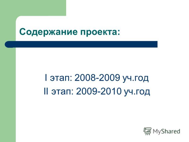 Содержание проекта: I этап: 2008-2009 уч.год II этап: 2009-2010 уч.год