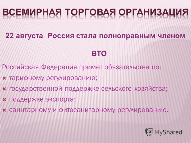 22 августа Россия стала полноправным членом ВТО Российская Федерация примет обязательства по: тарифному регулированию; государственной поддержке сельского хозяйства; поддержке экспорта; санитарному и фитосанитарному регулированию.