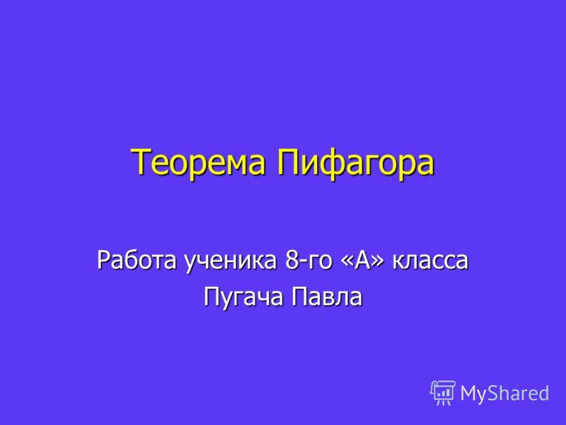 Теорема Пифагора Работа ученика 8-го «А» класса Пугача Павла