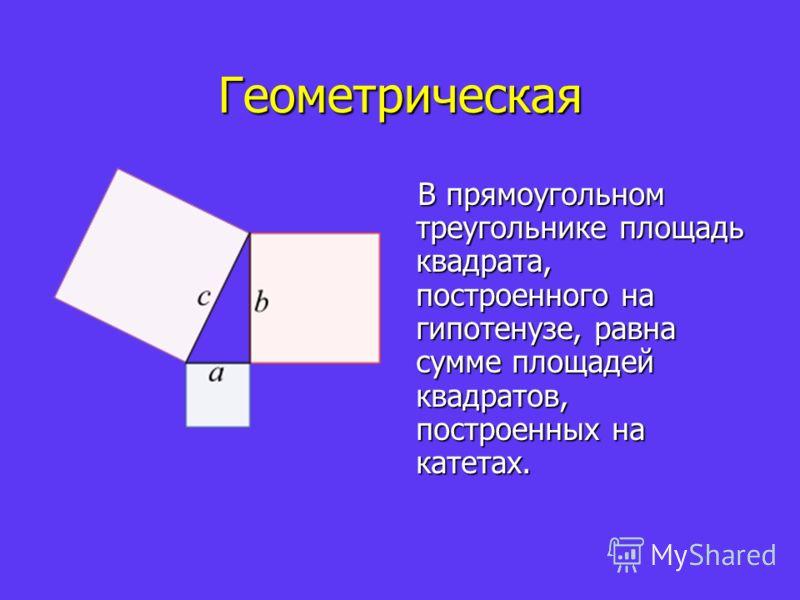 Геометрическая В прямоугольном треугольнике площадь квадрата, построенного на гипотенузе, равна сумме площадей квадратов, построенных на катетах.