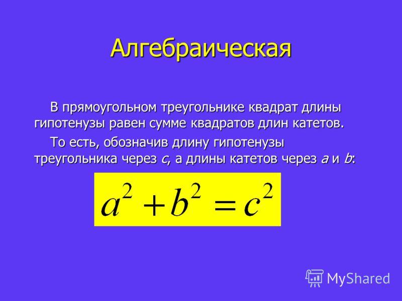 Алгебраическая В прямоугольном треугольнике квадрат длины гипотенузы равен сумме квадратов длин катетов. То есть, обозначив длину гипотенузы треугольника через c, а длины катетов через a и b: