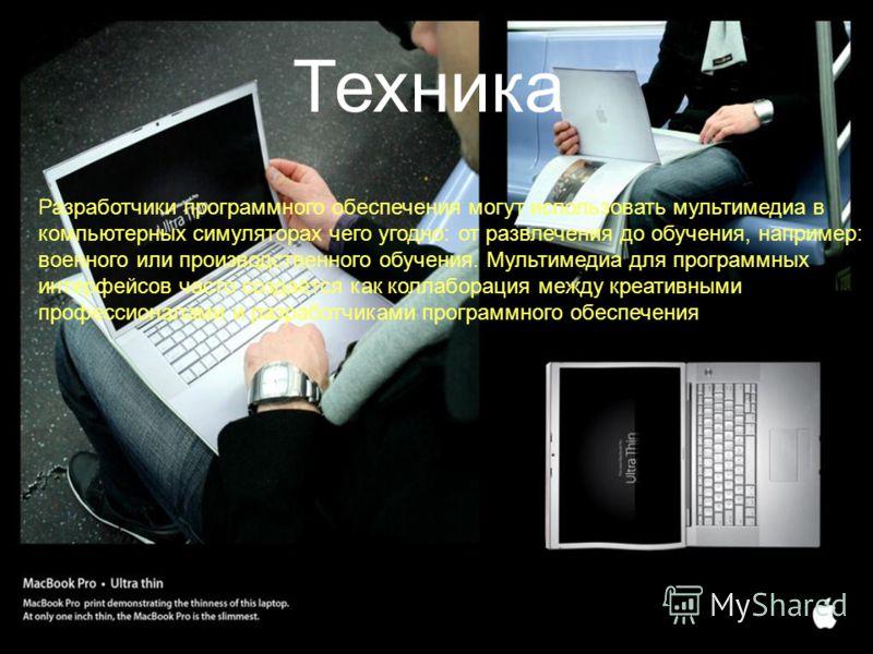 Техника Разработчики программного обеспечения могут использовать мультимедиа в компьютерных симуляторах чего угодно: от развлечения до обучения, например: военного или производственного обучения. Мультимедиа для программных интерфейсов часто создаётс