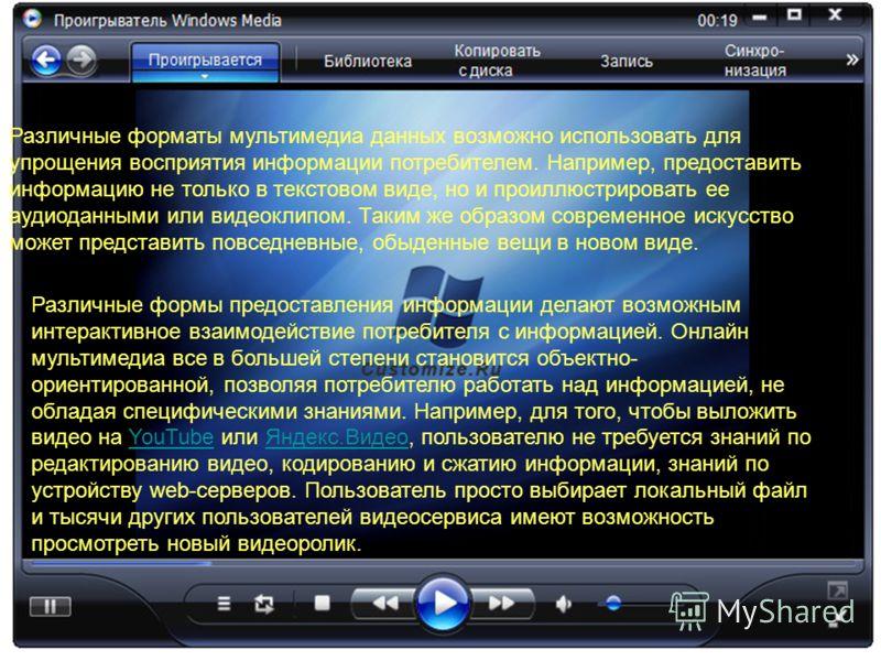 Различные форматы мультимедиа данных возможно использовать для упрощения восприятия информации потребителем. Например, предоставить информацию не только в текстовом виде, но и проиллюстрировать ее аудиоданными или видеоклипом. Таким же образом соврем
