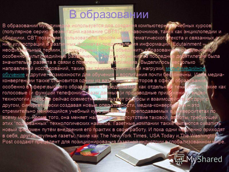 В образовании В образовании мультимедиа используется для создания компьютерных учебных курсов (популярное серию презентаций название CBTS) и справочников, таких как энциклопедии и сборники. CBT позволяет пользователю пройти через, тематического текст