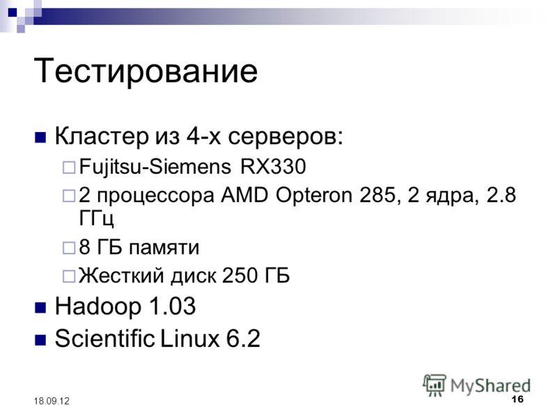 16 18.09.12 Тестирование Кластер из 4-х серверов: Fujitsu-Siemens RX330 2 процессора AMD Opteron 285, 2 ядра, 2.8 ГГц 8 ГБ памяти Жесткий диск 250 ГБ Hadoop 1.03 Scientific Linux 6.2