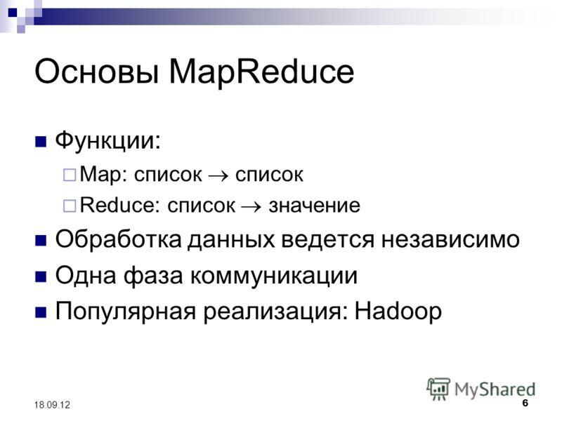 6 18.09.12 Основы MapReduce Функции: Map: список список Reduce: список значение Обработка данных ведется независимо Одна фаза коммуникации Популярная реализация: Hadoop
