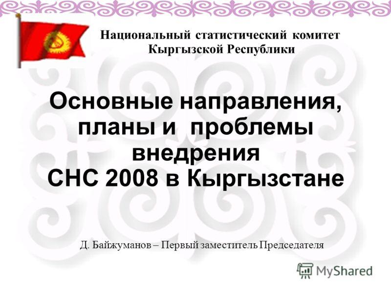 Основные направления, планы и проблемы внедрения СНС 2008 в Кыргызстане Национальный статистический комитет Кыргызской Республики Д. Байжуманов – Первый заместитель Председателя