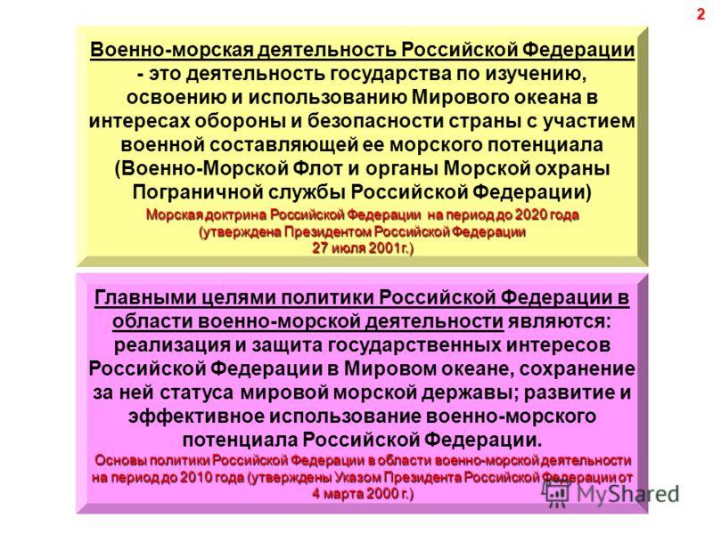 2 Военно-морская деятельность Российской Федерации - это деятельность государства по изучению, освоению и использованию Мирового океана в интересах обороны и безопасности страны с участием военной составляющей ее морского потенциала (Военно-Морской Ф