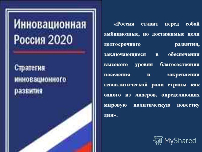 «Россия ставит перед собой амбициозные, но достижимые цели долгосрочного развития, заключающиеся в обеспечении высокого уровня благосостояния населения и закреплении геополитической роли страны как одного из лидеров, определяющих мировую политическую