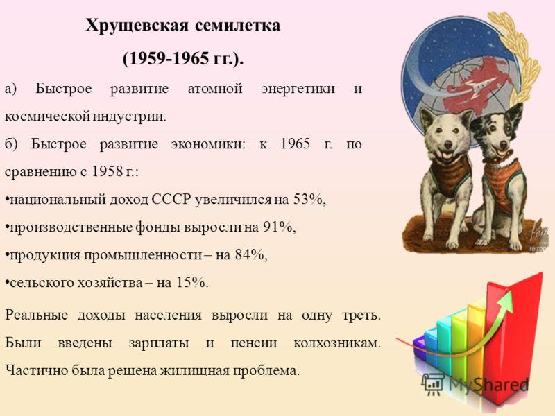 Хрущевская семилетка (1959-1965 гг.). а) Быстрое развитие атомной энергетики и космической индустрии. б) Быстрое развитие экономики: к 1965 г. по сравнению с 1958 г.: национальный доход СССР увеличился на 53%, производственные фонды выросли на 91%, п