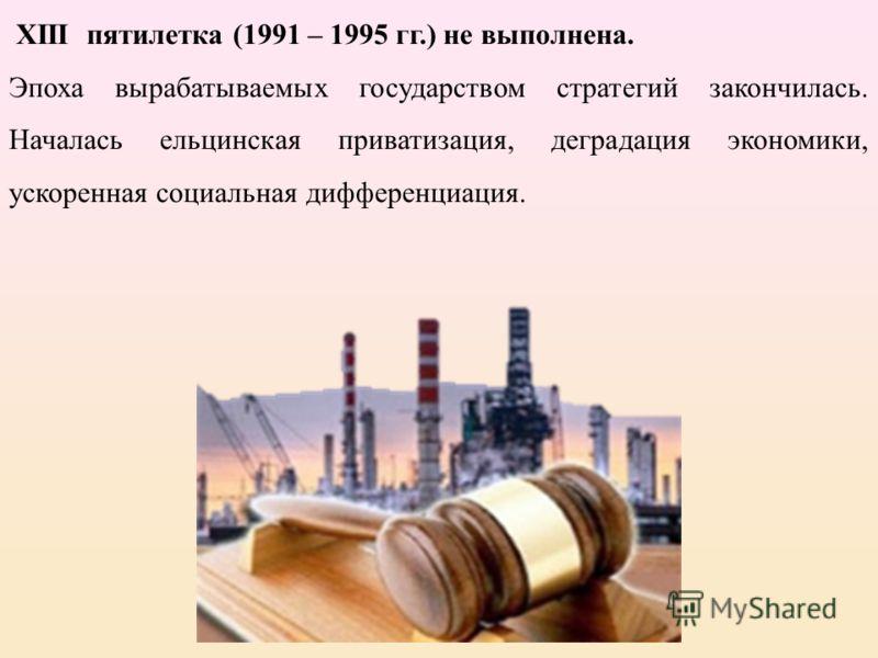 XIII пятилетка (1991 – 1995 гг.) не выполнена. Эпоха вырабатываемых государством стратегий закончилась. Началась ельцинская приватизация, деградация экономики, ускоренная социальная дифференциация.