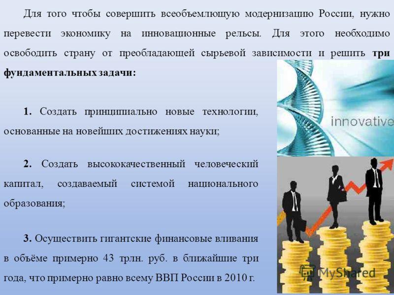 Для того чтобы совершить всеобъемлющую модернизацию России, нужно перевести экономику на инновационные рельсы. Для этого необходимо освободить страну от преобладающей сырьевой зависимости и решить три фундаментальных задачи: 1. Создать принципиально