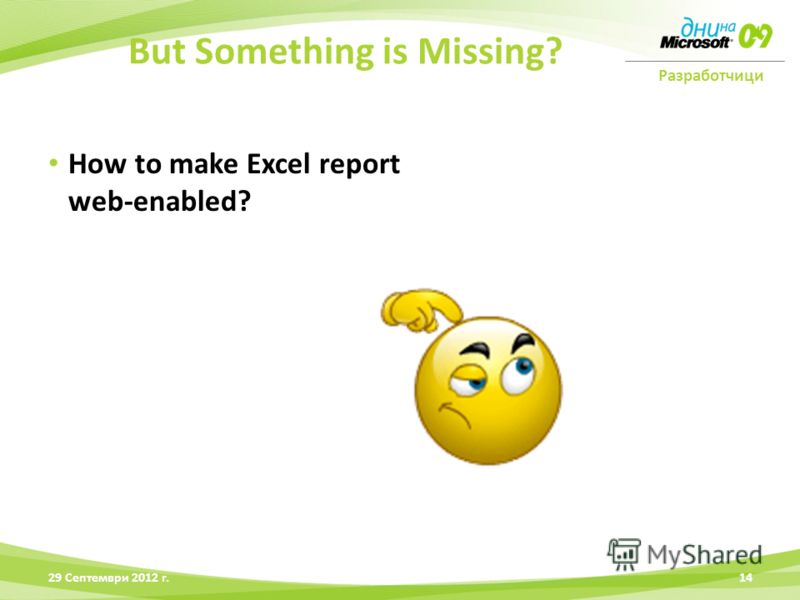 Разработчици How to make Excel report web-enabled? 28 Юни 2012 г.14 But Something is Missing?