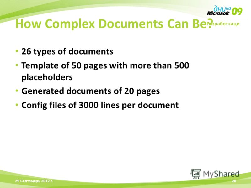 Разработчици 26 types of documents Template of 50 pages with more than 500 placeholders Generated documents of 20 pages Config files of 3000 lines per document 28 Юни 2012 г.20 How Complex Documents Can Be?