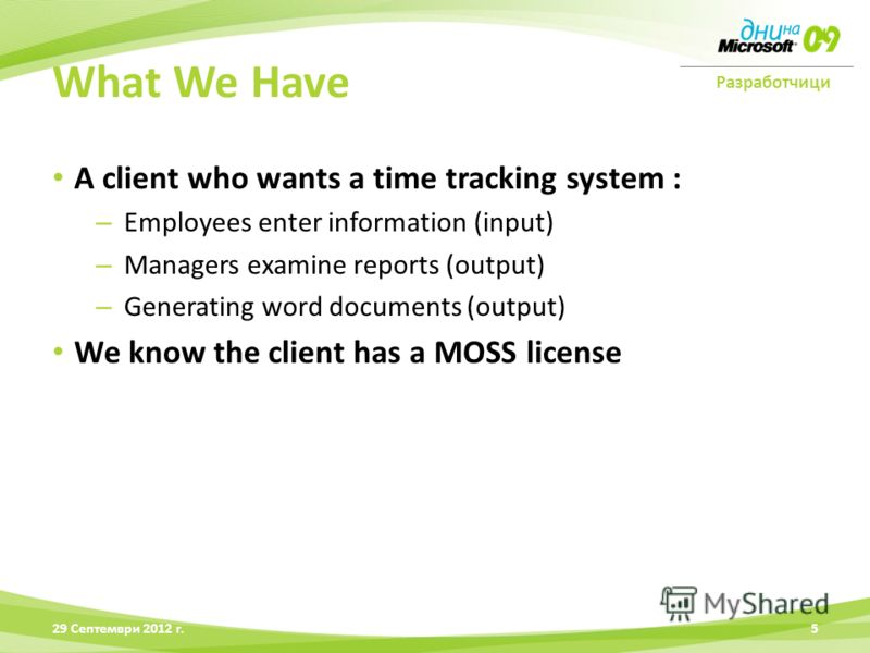 Разработчици A client who wants a time tracking system : – Employees enter information (input) – Managers examine reports (output) – Generating word documents (output) We know the client has a MOSS license 28 Юни 2012 г.5 What We Have