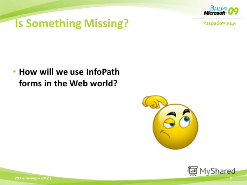 Разработчици 28 Юни 2012 г.9 Is Something Missing? How will we use InfoPath forms in the Web world?