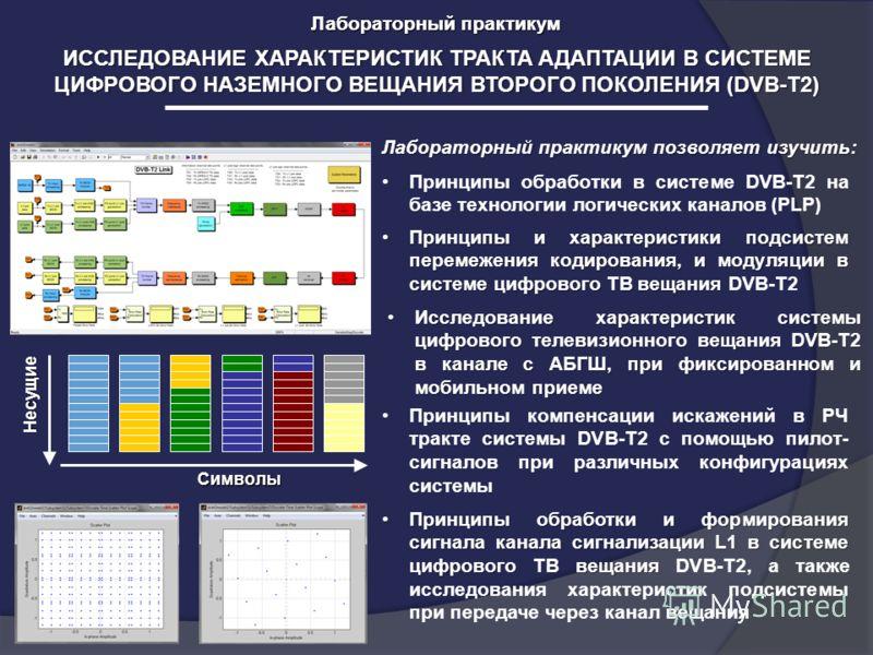 Лабораторный практикум ИССЛЕДОВАНИЕ ХАРАКТЕРИСТИК ТРАКТА АДАПТАЦИИ В СИСТЕМЕ ЦИФРОВОГО НАЗЕМНОГО ВЕЩАНИЯ ВТОРОГО ПОКОЛЕНИЯ (DVB-T2) Лабораторный практикум позволяет изучить: Несущие Символы Принципы обработки в системе DVB-T2 на базе технологии логич