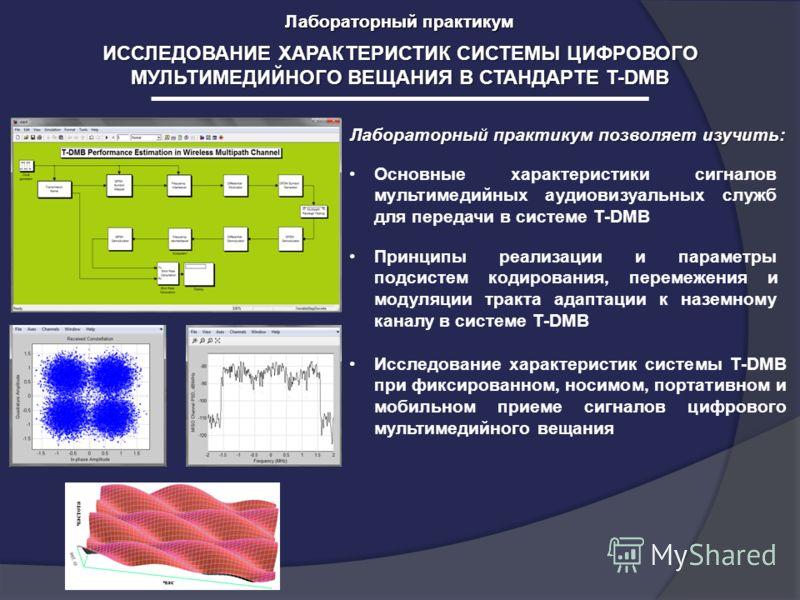 Лабораторный практикум ИССЛЕДОВАНИЕ ХАРАКТЕРИСТИК СИСТЕМЫ ЦИФРОВОГО МУЛЬТИМЕДИЙНОГО ВЕЩАНИЯ В СТАНДАРТЕ T-DMB Лабораторный практикум Лабораторный практикум позволяет изучить: Основные характеристики сигналов мультимедийных аудиовизуальных служб для п
