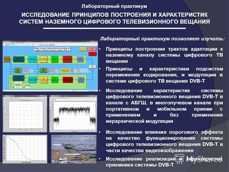 ИССЛЕДОВАНИЕ ПРИНЦИПОВ ПОСТРОЕНИЯ И ХАРАКТЕРИСТИК СИСТЕМ НАЗЕМНОГО ЦИФРОВОГО ТЕЛЕВИЗИОННОГО ВЕЩАНИЯ Лабораторный практикум Лабораторный практикум позволяет изучить: Принципы построения трактов адаптации к наземному каналу системы цифрового ТВ вещания