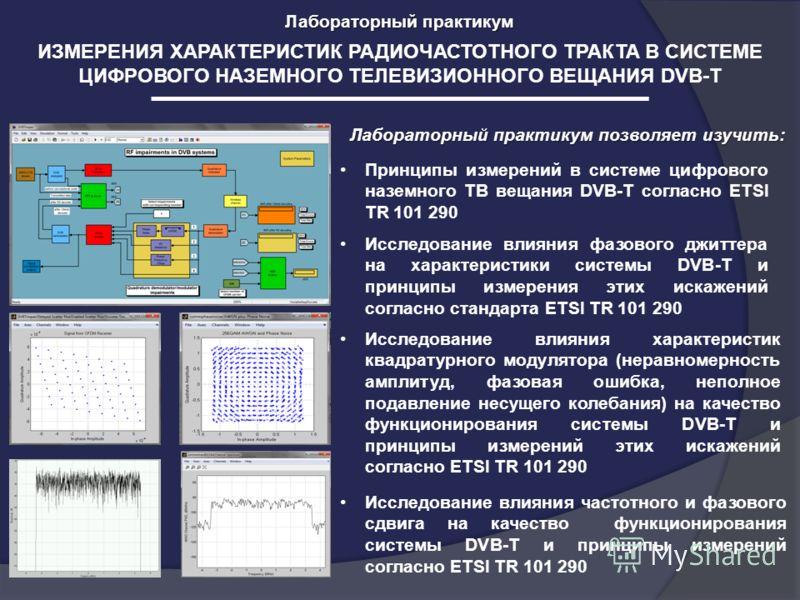 ИЗМЕРЕНИЯ ХАРАКТЕРИСТИК РАДИОЧАСТОТНОГО ТРАКТА В СИСТЕМЕ ЦИФРОВОГО НАЗЕМНОГО ТЕЛЕВИЗИОННОГО ВЕЩАНИЯ DVB-T Лабораторный практикум Лабораторный практикум позволяет изучить: Исследование влияния фазового джиттера на характеристики системы DVB-T и принци