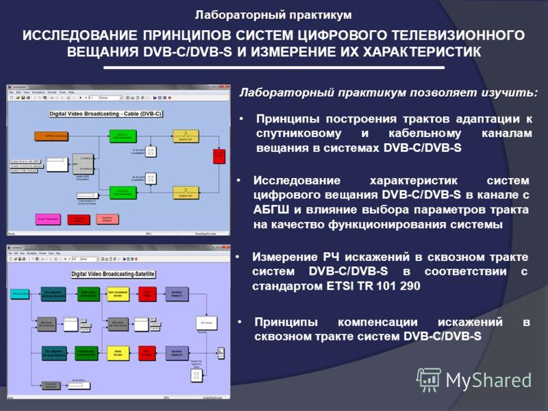 Лабораторный практикум ИССЛЕДОВАНИЕ ПРИНЦИПОВ СИСТЕМ ЦИФРОВОГО ТЕЛЕВИЗИОННОГО ВЕЩАНИЯ DVB-C/DVB-S И ИЗМЕРЕНИЕ ИХ ХАРАКТЕРИСТИК Лабораторный практикум позволяет изучить: Принципы компенсации искажений в сквозном тракте систем DVB-C/DVB-S Принципы пост