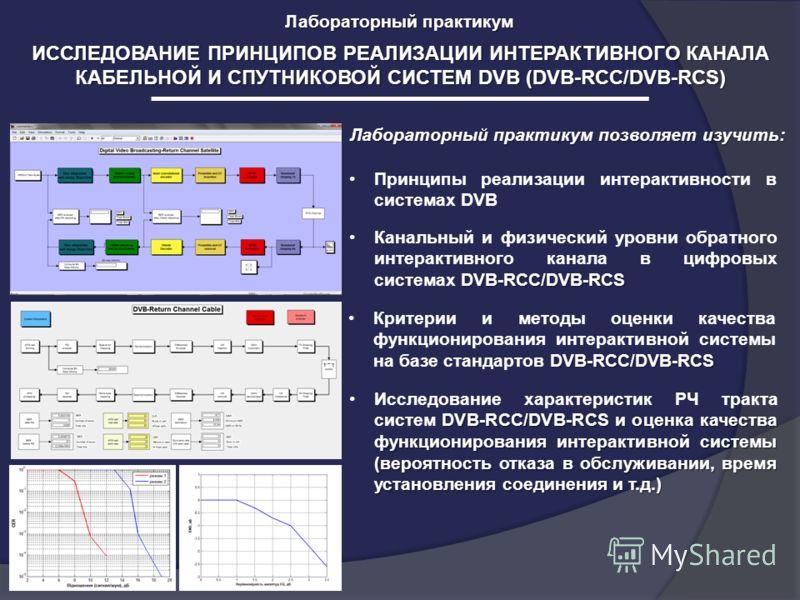 ИССЛЕДОВАНИЕ ПРИНЦИПОВ РЕАЛИЗАЦИИ ИНТЕРАКТИВНОГО КАНАЛА КАБЕЛЬНОЙ И СПУТНИКОВОЙ СИСТЕМ DVB (DVB-RCC/DVB-RCS) Лабораторный практикум Лабораторный практикум позволяет изучить: Принципы реализации интерактивности в системах DVB DVB-RCC/DVB-RCSКанальный