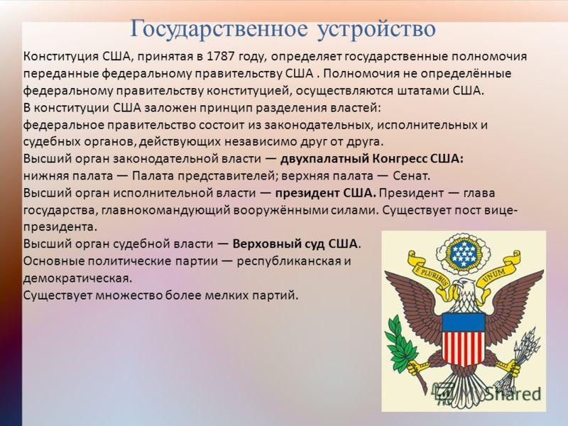 Государственное устройство Конституция США, принятая в 1787 году, определяет государственные полномочия переданные федеральному правительству США. Полномочия не определённые федеральному правительству конституцией, осуществляются штатами США. В конст