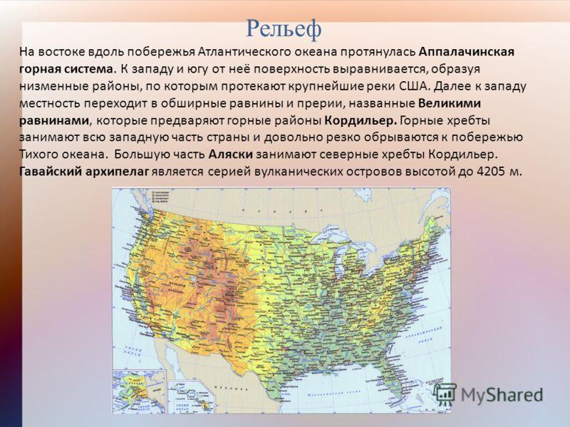 Рельеф На востоке вдоль побережья Атлантического океана протянулась Аппалачинская горная система. К западу и югу от неё поверхность выравнивается, образуя низменные районы, по которым протекают крупнейшие реки США. Далее к западу местность переходит