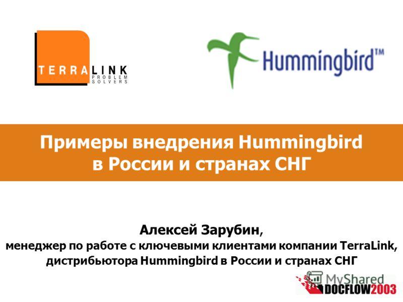 Примеры внедрения Hummingbird в России и странах СНГ Алексей Зарубин, менеджер по работе с ключевыми клиентами компании TerraLink, дистрибьютора Hummingbird в России и странах СНГ