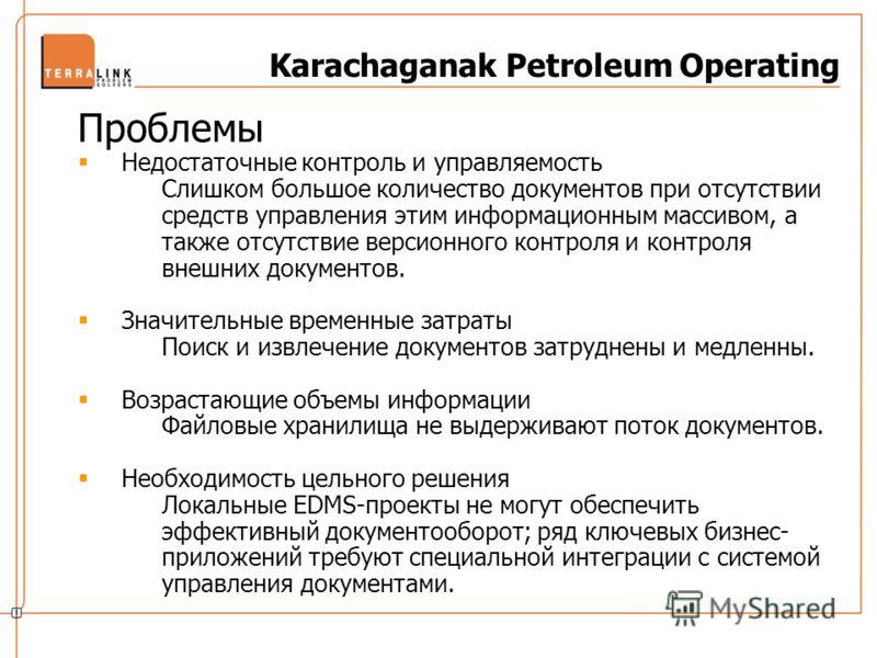 Karachaganak Petroleum Operating Проблемы Недостаточные контроль и управляемость Слишком большое количество документов при отсутствии средств управления этим информационным массивом, а также отсутствие версионного контроля и контроля внешних документ
