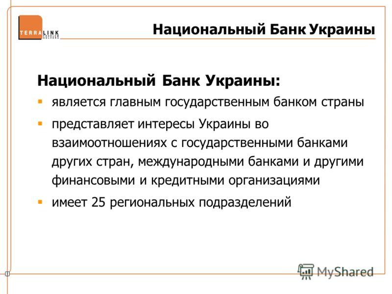Национальный Банк Украины: является главным государственным банком страны представляет интересы Украины во взаимоотношениях с государственными банками других стран, международными банками и другими финансовыми и кредитными организациями имеет 25 реги