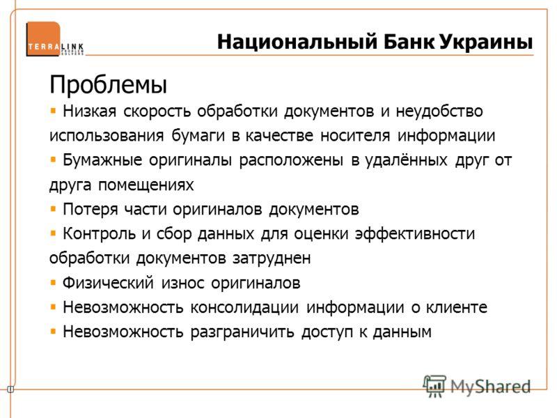 Национальный Банк Украины Проблемы Низкая скорость обработки документов и неудобство использования бумаги в качестве носителя информации Бумажные оригиналы расположены в удалённых друг от друга помещениях Потеря части оригиналов документов Контроль и