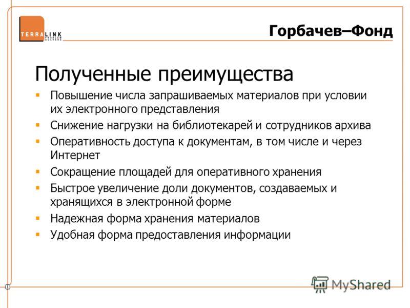 Горбачев–Фонд Полученные преимущества Повышение числа запрашиваемых материалов при условии их электронного представления Снижение нагрузки на библиотекарей и сотрудников архива Оперативность доступа к документам, в том числе и через Интернет Сокращен