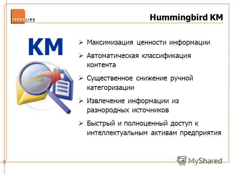 Hummingbird KM Максимизация ценности информации Автоматическая классификация контента Существенное снижение ручной категоризации Извлечение информации из разнородных источников Быстрый и полноценный доступ к интеллектуальным активам предприятия KM