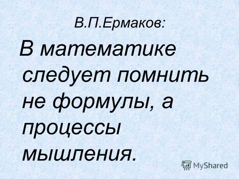 В.П.Ермаков: В математике следует помнить не формулы, а процессы мышления.