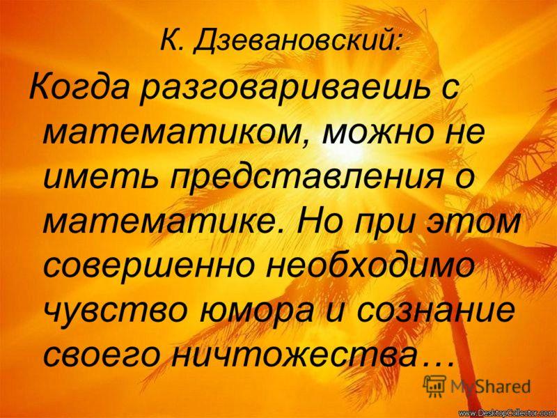 К. Дзевановский: Когда разговариваешь с математиком, можно не иметь представления о математике. Но при этом совершенно необходимо чувство юмора и сознание своего ничтожества…