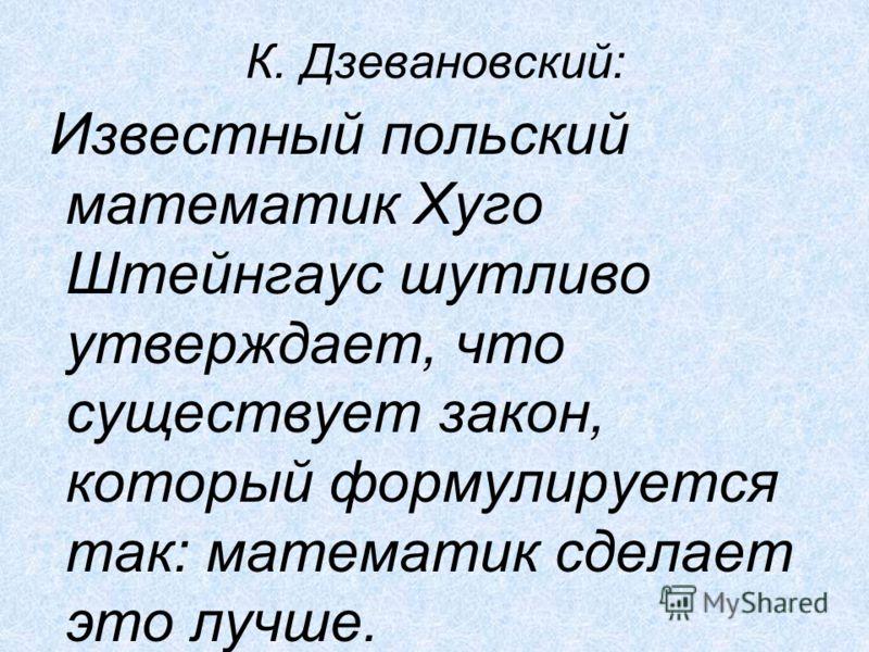 К. Дзевановский: Известный польский математик Хуго Штейнгаус шутливо утверждает, что существует закон, который формулируется так: математик сделает это лучше.
