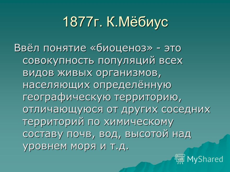 1877г. К.Мёбиус Ввёл понятие «биоценоз» - это совокупность популяций всех видов живых организмов, населяющих определённую географическую территорию, отличающуюся от других соседних территорий по химическому составу почв, вод, высотой над уровнем моря